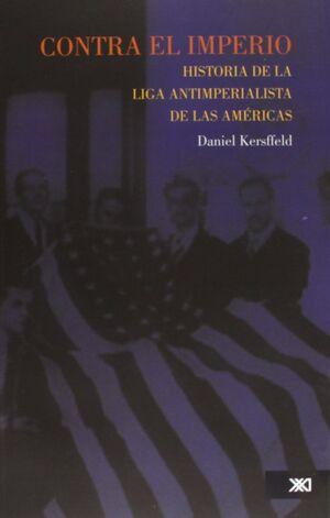 CONTRA EL IMPERIO. HISTORIA DE LA LIGA ANTIIMPERIALISTA DE LAS AMERICAS