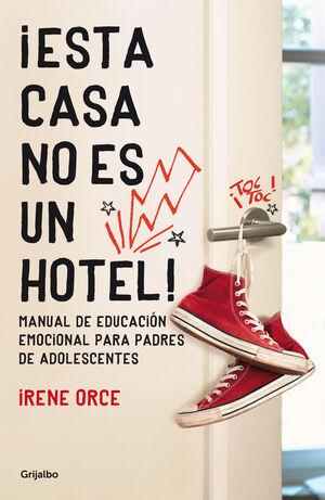 ¡ESTA CASA NO ES UN HOTEL! : MANUAL DE EDUCACIÓN EMOCIONAL PARA PADRES DE ADOLESCENTES