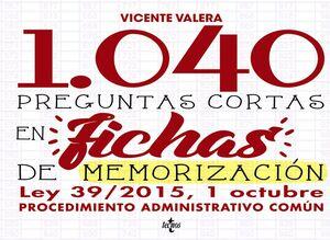 1040 PREGUNTAS CORTAS EN FICHAS DE MEMORIZACION LEY 39/2015 PROCEDIMIENTO ADMINISTRATIVO COMUN
