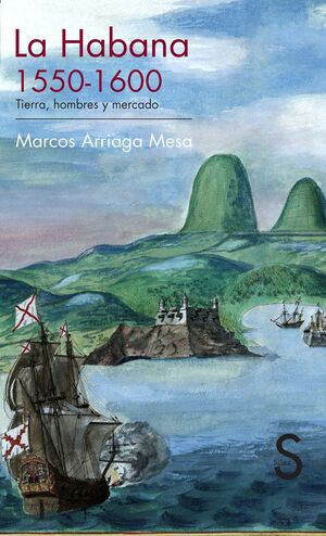 LA HABANA, 1550-1600 : TIERRA, HOMBRES Y MERCADO