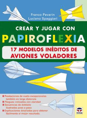CREAR Y JUGAR CON PAPIROFLEXIA:17 MODELOS INÉDITOS DE AVIONES VOLADORES