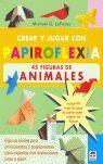 CREAR Y JUGAR CON PAPIROFLEXIA. 45 FIGURAS DE ANIMALES.
