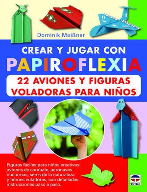 CREAR Y JUGAR CON PAPIROFLEXIA : 22 AVIONES Y FIGURAS VOLADORAS PARA NIÑOS