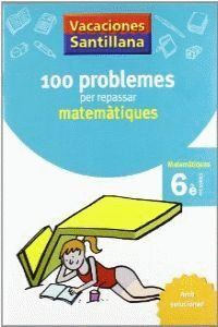 VACACIONES SANTILLANA 100 PROBLEMES PER REPASSAR MATEMATIQUES 6 PRIMARIA